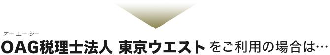 OAG税理士法人 東京ウエストをご利用の場合は…